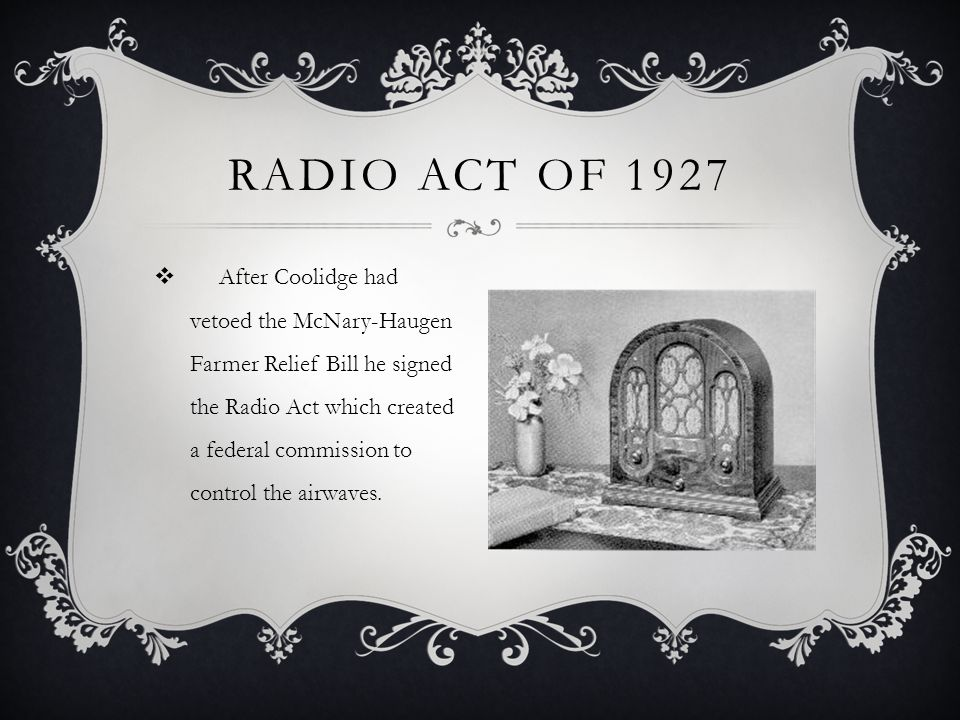  After Coolidge had vetoed the McNary-Haugen Farmer Relief Bill he signed the Radio Act which created a federal commission to control the airwaves.