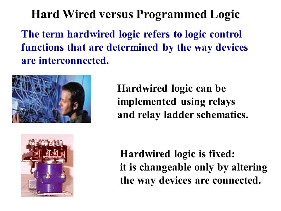 Hard Wired versus Programmed Logic The term hardwired logic refers to logic control functions that are determined by the way devices are interconnected.