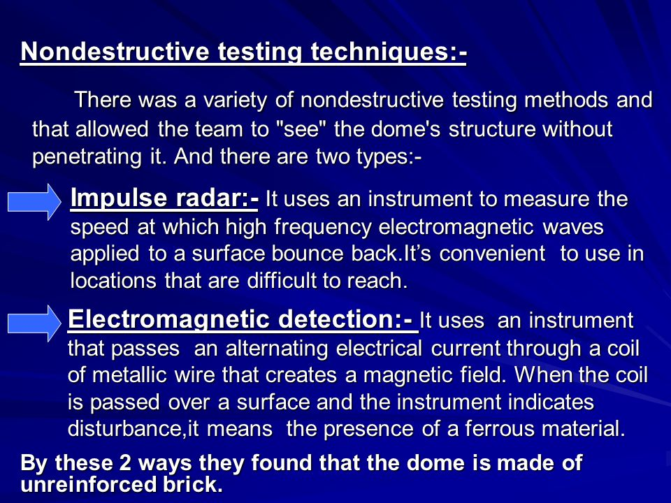 Nondestructive testing techniques:- There was a variety of nondestructive testing methods and that allowed the team to