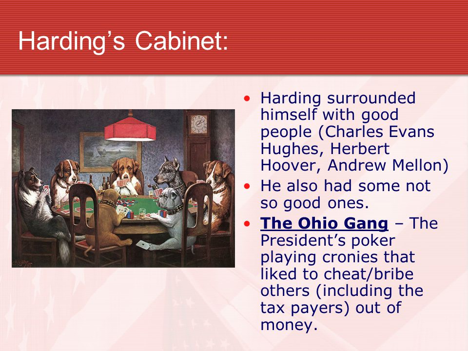 Harding's Cabinet: Harding surrounded himself with good people (Charles Evans Hughes, Herbert Hoover, Andrew Mellon) He also had some not so good ones.