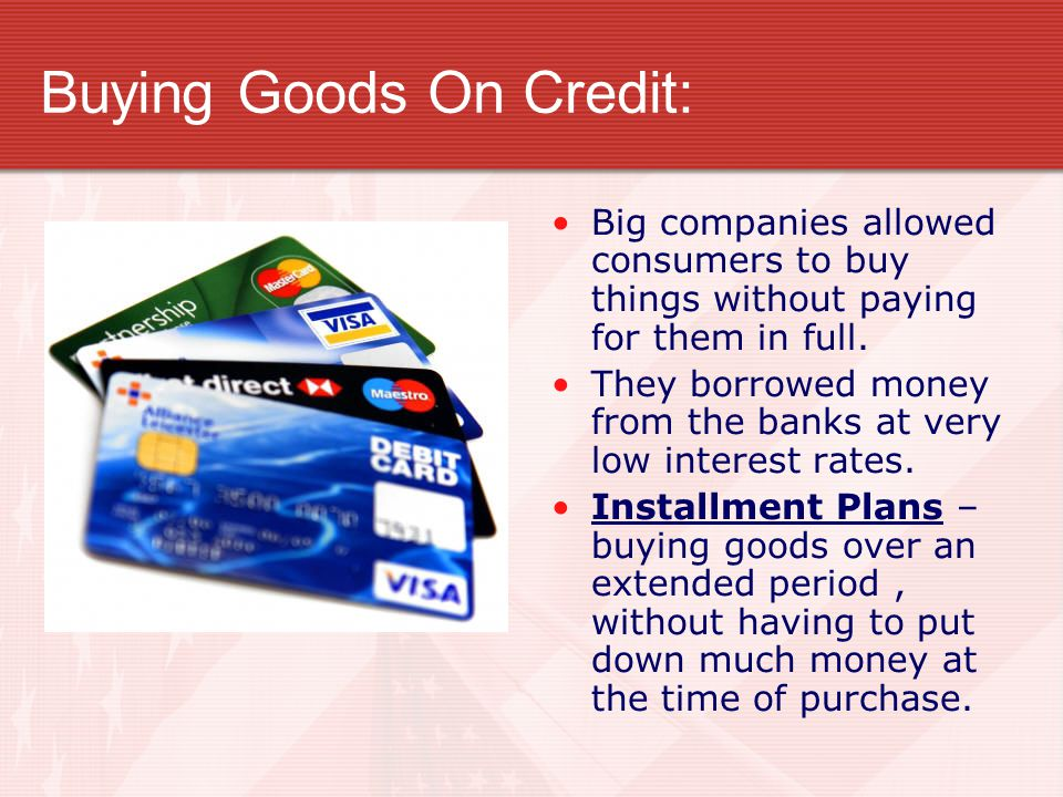 Buying Goods On Credit: Big companies allowed consumers to buy things without paying for them in full.