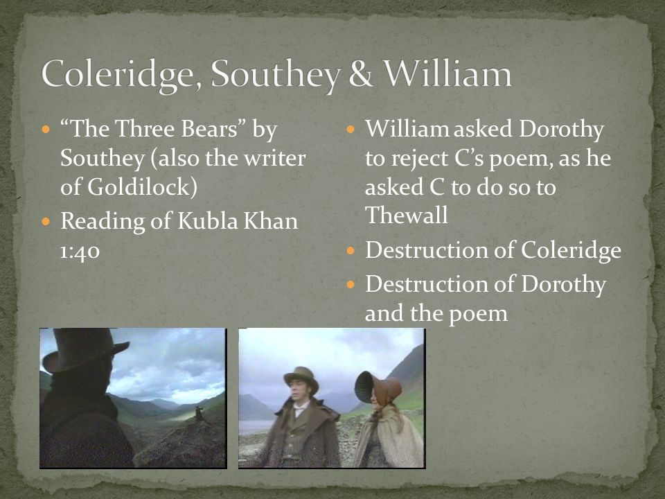 The Three Bears by Southey (also the writer of Goldilock) Reading of Kubla Khan 1:40 William asked Dorothy to reject C's poem, as he asked C to do so to Thewall Destruction of Coleridge Destruction of Dorothy and the poem