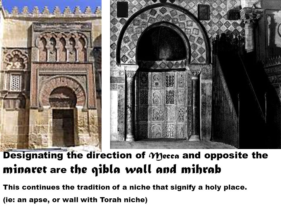 Designating the direction of Mecca and opposite the minaret are the qibla wall and mihrab This continues the tradition of a niche that signify a holy place.