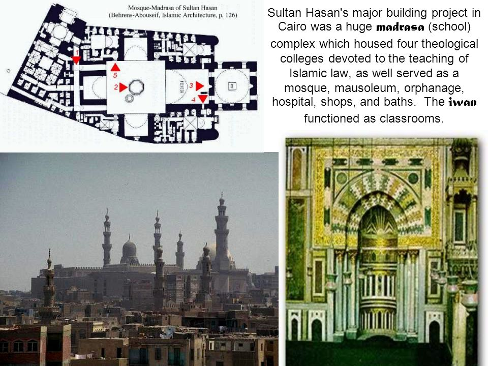 Sultan Hasan s major building project in Cairo was a huge madrasa (school) complex which housed four theological colleges devoted to the teaching of Islamic law, as well served as a mosque, mausoleum, orphanage, hospital, shops, and baths.