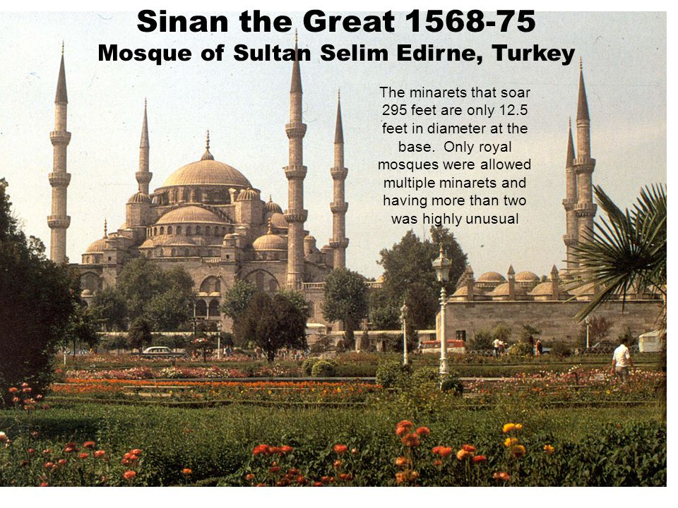 Sinan the Great 1568-75 Mosque of Sultan Selim Edirne, Turkey The minarets that soar 295 feet are only 12.5 feet in diameter at the base. Only royal m