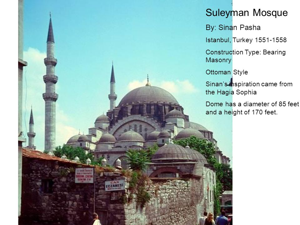 Suleyman Mosque By: Sinan Pasha Istanbul, Turkey 1551-1558 Construction Type: Bearing Masonry Ottoman Style Sinan's inspiration came from the Hagia Sophia Dome has a diameter of 85 feet and a height of 170 feet.