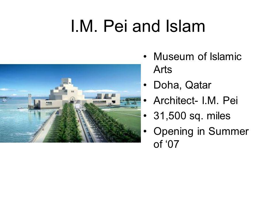 I.M. Pei and Islam Museum of Islamic Arts Doha, Qatar Architect- I.M. Pei 31,500 sq. miles Opening in Summer of '07