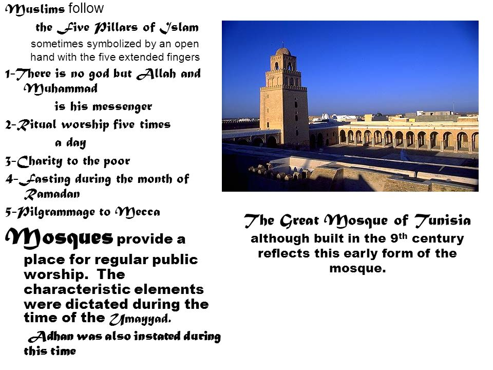 Muslims follow the Five Pillars of Islam sometimes symbolized by an open hand with the five extended fingers 1-There is no god but Allah and Muhammad is his messenger 2-Ritual worship five times a day 3-Charity to the poor 4-Fasting during the month of Ramadan 5-Pilgrammage to Mecca Mosques provide a place for regular public worship.