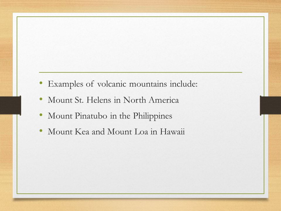 Examples of volcanic mountains include: Mount St. Helens in North America Mount Pinatubo in the Philippines Mount Kea and Mount Loa in Hawaii