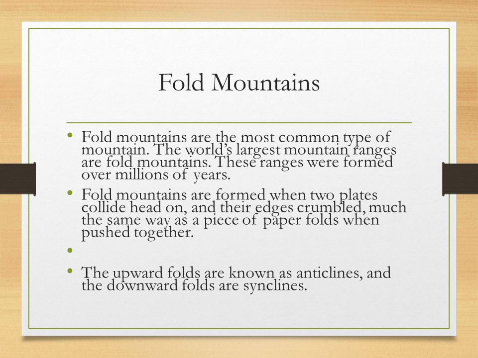 Fold Mountains Fold mountains are the most common type of mountain. The world's largest mountain ranges are fold mountains. These ranges were formed o