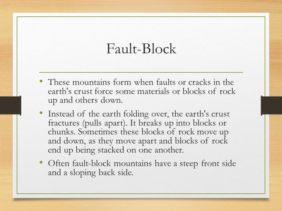 Fault-Block These mountains form when faults or cracks in the earth's crust force some materials or blocks of rock up and others down. Instead of the