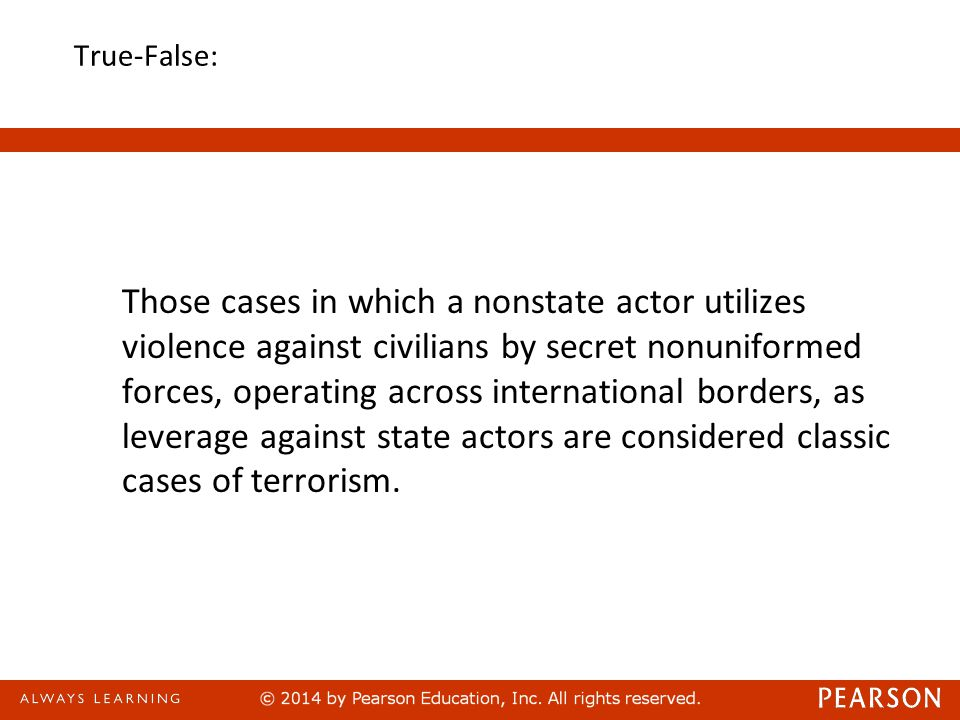 True-False: Those cases in which a nonstate actor utilizes violence against civilians by secret nonuniformed forces, operating across international borders, as leverage against state actors are considered classic cases of terrorism.