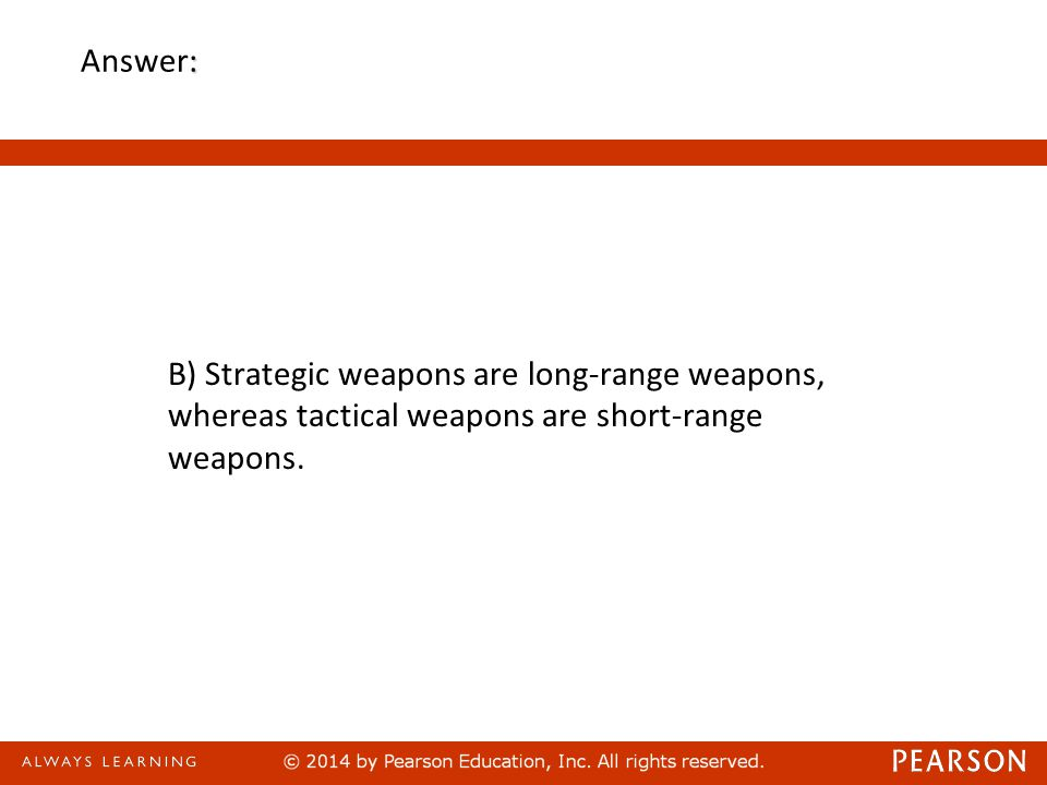 : Answer: B) Strategic weapons are long-range weapons, whereas tactical weapons are short-range weapons.