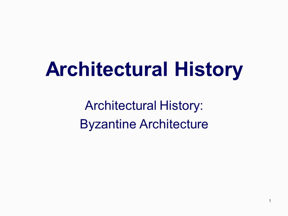 1 Architectural History Architectural History: Byzantine Architecture