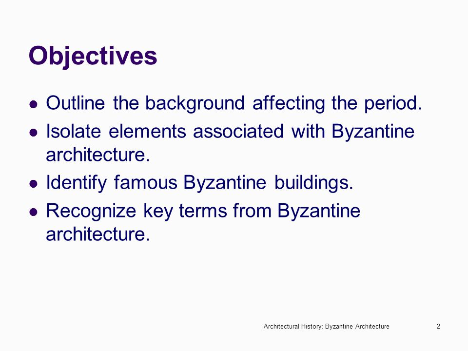 Architectural History: Byzantine Architecture2 Objectives Outline the background affecting the period. Isolate elements associated with Byzantine arch