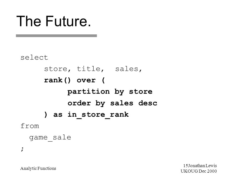 15Jonathan Lewis UKOUG Dec 2000 Analytic Functions The Future. select store, title, sales, rank() over ( partition by store order by sales desc ) as i