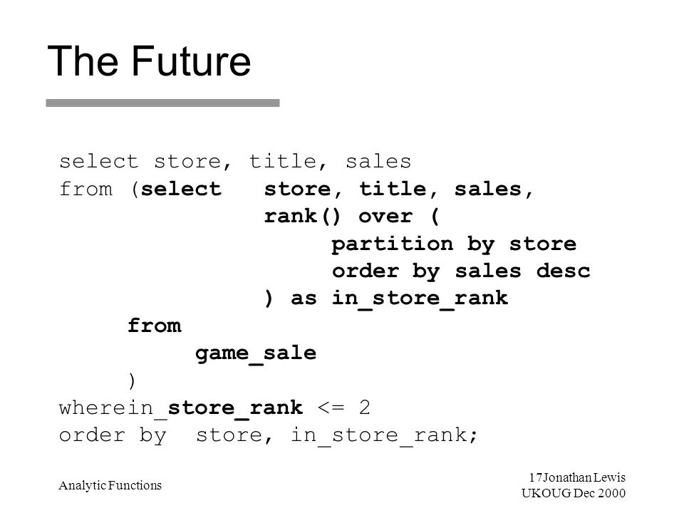 17Jonathan Lewis UKOUG Dec 2000 Analytic Functions The Future select store, title, sales from(selectstore, title, sales, rank() over ( partition by st