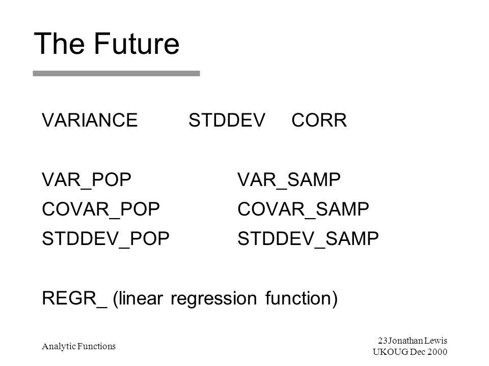 23Jonathan Lewis UKOUG Dec 2000 Analytic Functions The Future VARIANCESTDDEV CORR VAR_POPVAR_SAMP COVAR_POPCOVAR_SAMP STDDEV_POP STDDEV_SAMP REGR_ (li