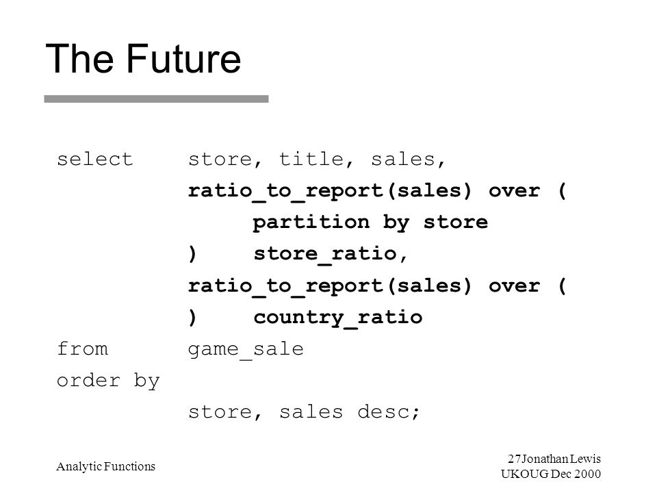 27Jonathan Lewis UKOUG Dec 2000 Analytic Functions The Future selectstore, title, sales, ratio_to_report(sales) over ( partition by store )store_ratio