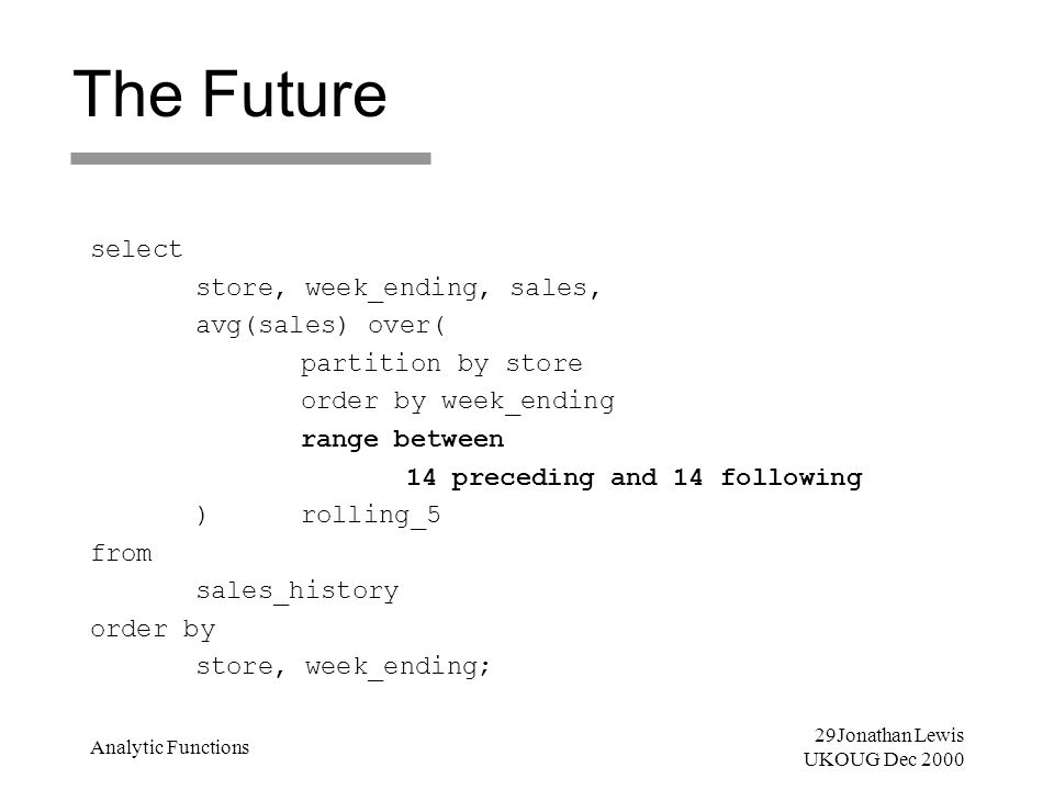 29Jonathan Lewis UKOUG Dec 2000 Analytic Functions The Future select store, week_ending, sales, avg(sales) over( partition by store order by week_endi