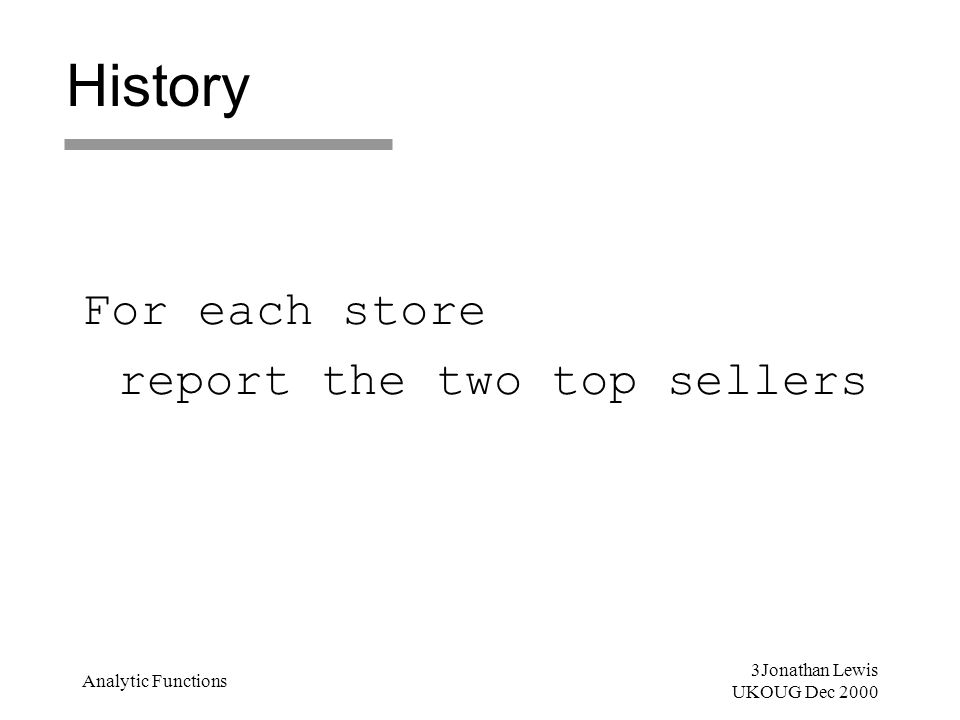 3Jonathan Lewis UKOUG Dec 2000 Analytic Functions History For each store report the two top sellers