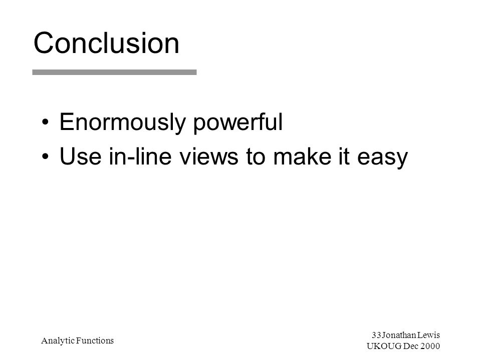 33Jonathan Lewis UKOUG Dec 2000 Analytic Functions Conclusion Enormously powerful Use in-line views to make it easy