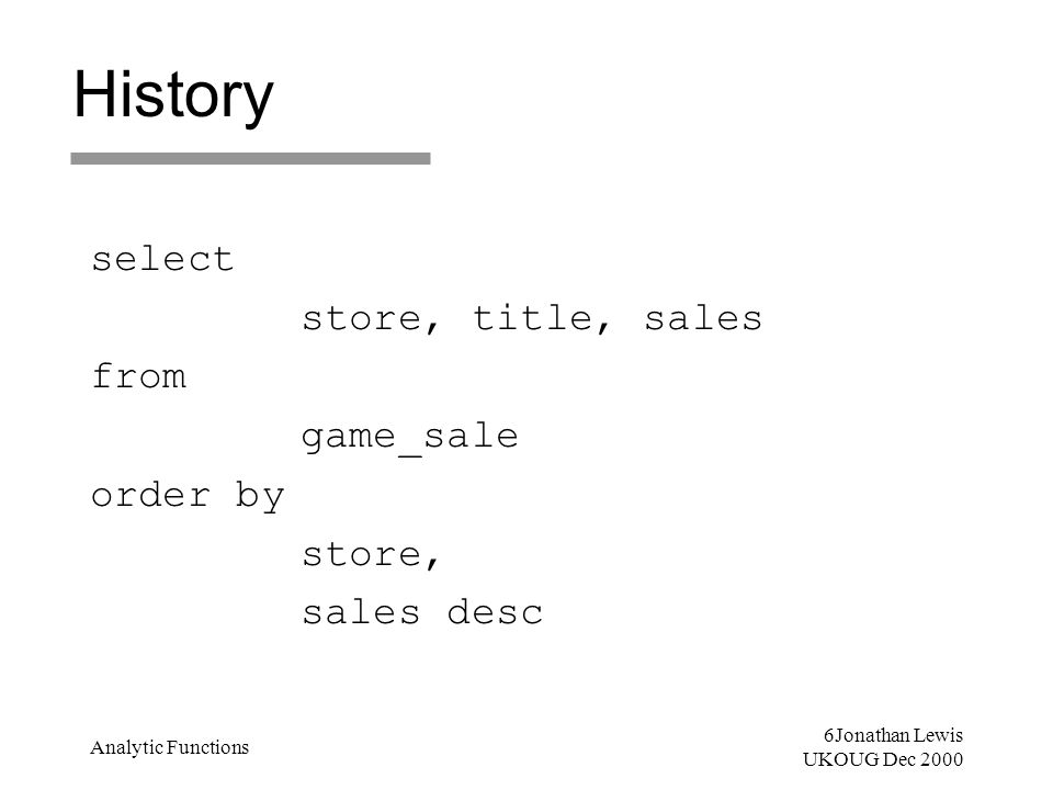 17Jonathan Lewis UKOUG Dec 2000 Analytic Functions The Future select store, title, sales from(selectstore, title, sales, rank() over ( partition by store order by sales desc ) as in_store_rank from game_sale ) wherein_store_rank <= 2 order bystore, in_store_rank;