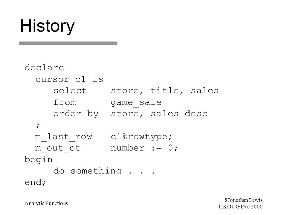 8Jonathan Lewis UKOUG Dec 2000 Analytic Functions History declare cursor c1 is select store, title, sales fromgame_sale order by store, sales desc ; m
