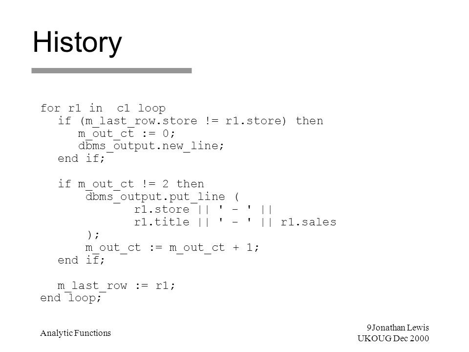 9Jonathan Lewis UKOUG Dec 2000 Analytic Functions History for r1 in c1 loop if (m_last_row.store != r1.store) then m_out_ct := 0; dbms_output.new_line