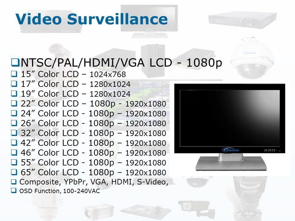 "Video Surveillance  NTSC/PAL/HDMI/VGA LCD - 1080p  15"" Color LCD – 1024x768  17"" Color LCD – 1280x1024  19"" Color LCD – 1280x1024  22"" Color LCD"