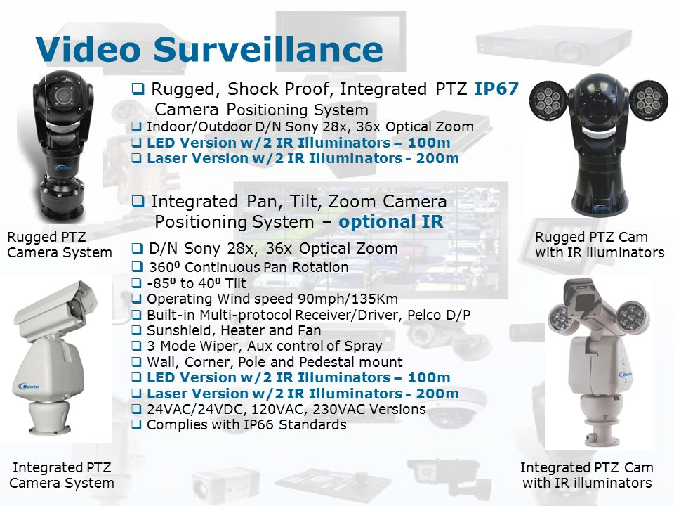 Video Surveillance  Rugged, Shock Proof, Integrated PTZ IP67 Camera P ositioning System  Indoor/Outdoor D/N Sony 28x, 36x Optical Zoom  LED Version