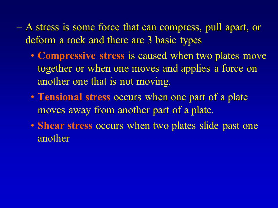 –A stress is some force that can compress, pull apart, or deform a rock and there are 3 basic types Compressive stress is caused when two plates move together or when one moves and applies a force on another one that is not moving.