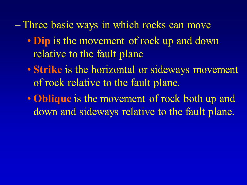 –Three basic ways in which rocks can move Dip is the movement of rock up and down relative to the fault plane Strike is the horizontal or sideways movement of rock relative to the fault plane.