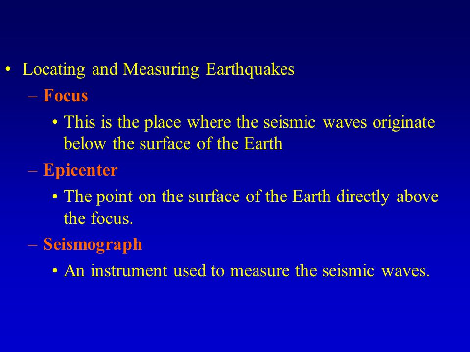 Locating and Measuring Earthquakes –Focus This is the place where the seismic waves originate below the surface of the Earth –Epicenter The point on the surface of the Earth directly above the focus.