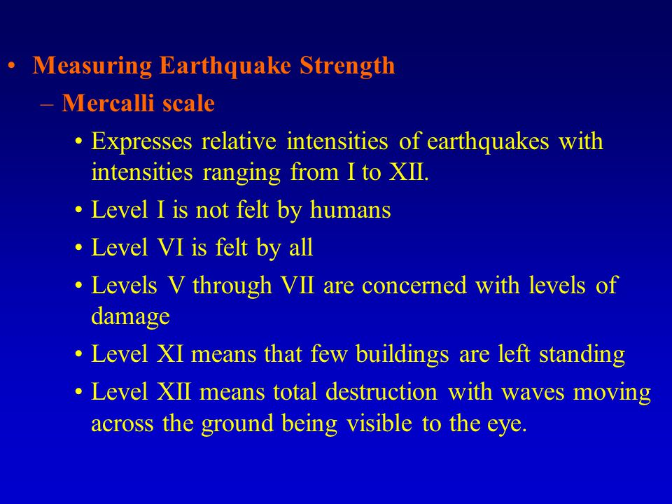 Measuring Earthquake Strength –Mercalli scale Expresses relative intensities of earthquakes with intensities ranging from I to XII.