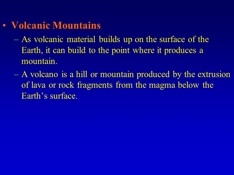 Volcanic Mountains –As volcanic material builds up on the surface of the Earth, it can build to the point where it produces a mountain.