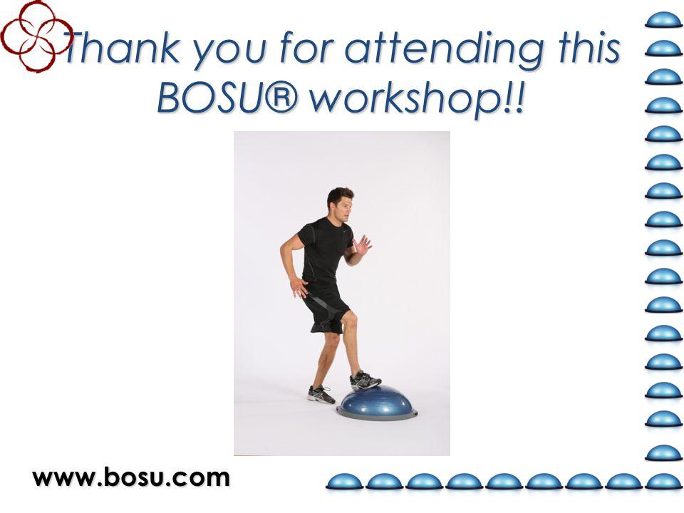 Thank you for attending this BOSU® workshop!! www.bosu.com