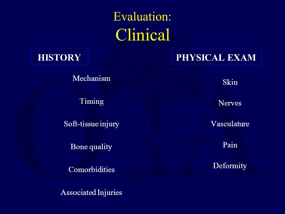 Evaluation: Clinical HISTORY Mechanism Timing Soft-tissue injury Bone quality Comorbidities Associated Injuries PHYSICAL EXAM Skin Nerves Vasculature Pain Deformity
