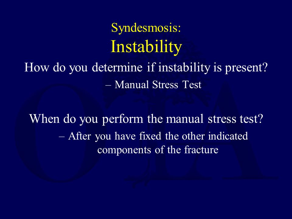 Syndesmosis: Instability How do you determine if instability is present? –Manual Stress Test When do you perform the manual stress test? –After you ha