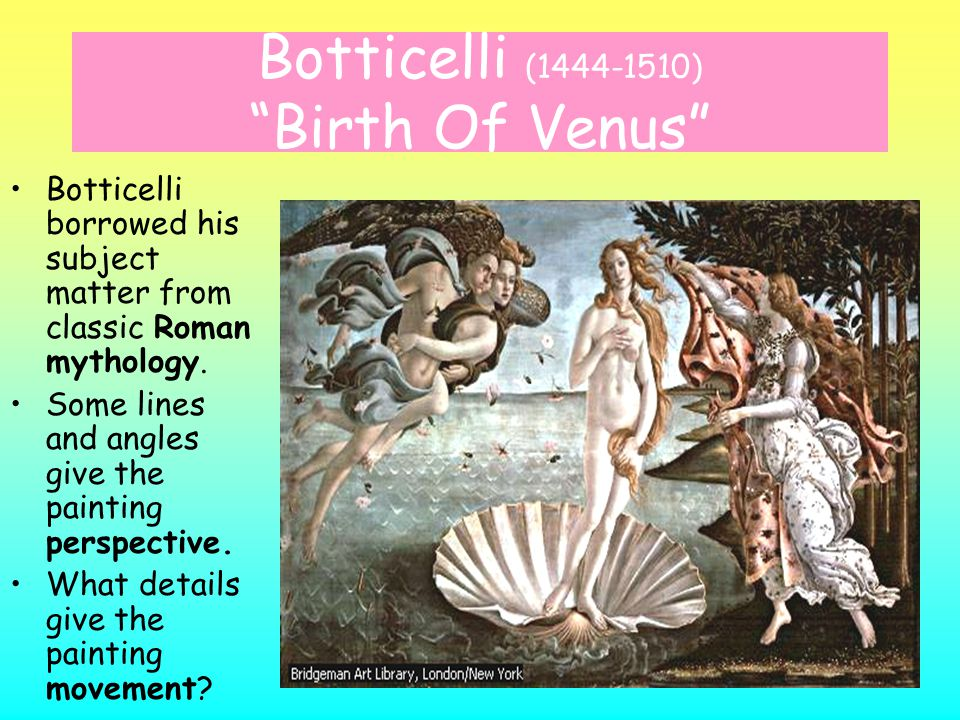 Botticelli (1444-1510) Birth Of Venus Botticelli borrowed his subject matter from classic Roman mythology.