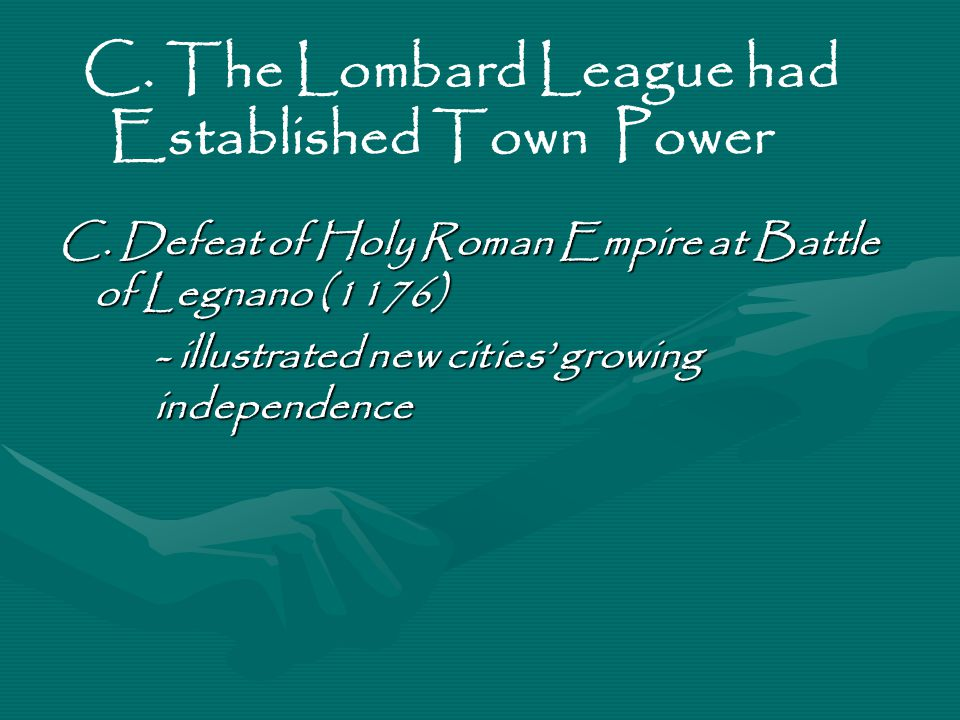 C. Defeat of Holy Roman Empire at Battle of Legnano (1176) - illustrated new cities' growing independence C. The Lombard League had Established Town P