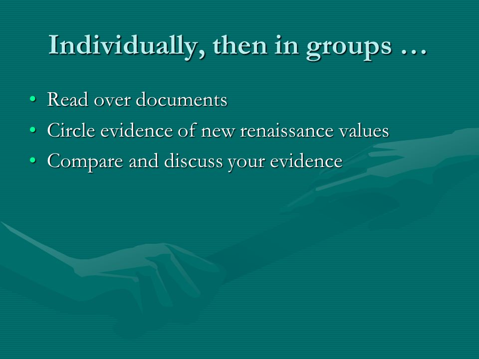 Individually, then in groups … Read over documentsRead over documents Circle evidence of new renaissance valuesCircle evidence of new renaissance values Compare and discuss your evidenceCompare and discuss your evidence