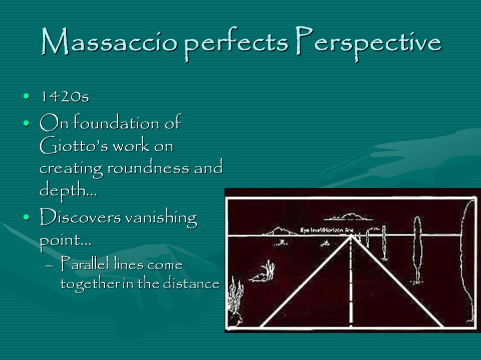 Massaccio perfects Perspective 1420s1420s On foundation of Giotto's work on creating roundness and depth…On foundation of Giotto's work on creating roundness and depth… Discovers vanishing point…Discovers vanishing point… –Parallel lines come together in the distance
