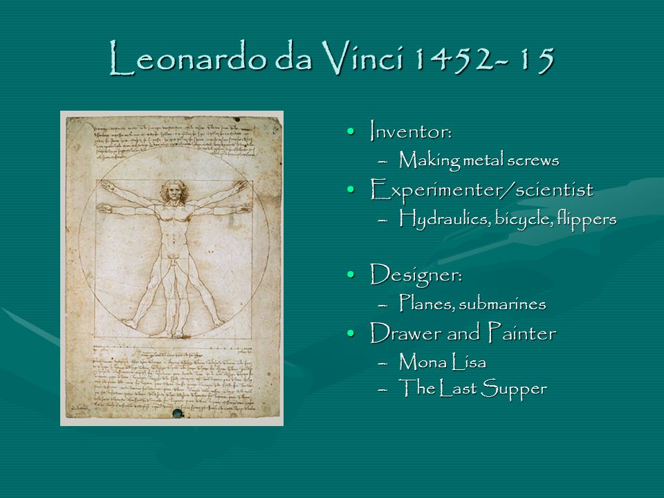 Leonardo da Vinci 1452- 15 Inventor: –Making metal screws Experimenter/scientist –Hydraulics, bicycle, flippers Designer: –Planes, submarines Drawer a