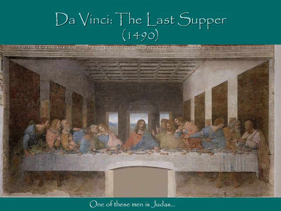 Da Vinci: The Last Supper (1490) One of these men is Judas…