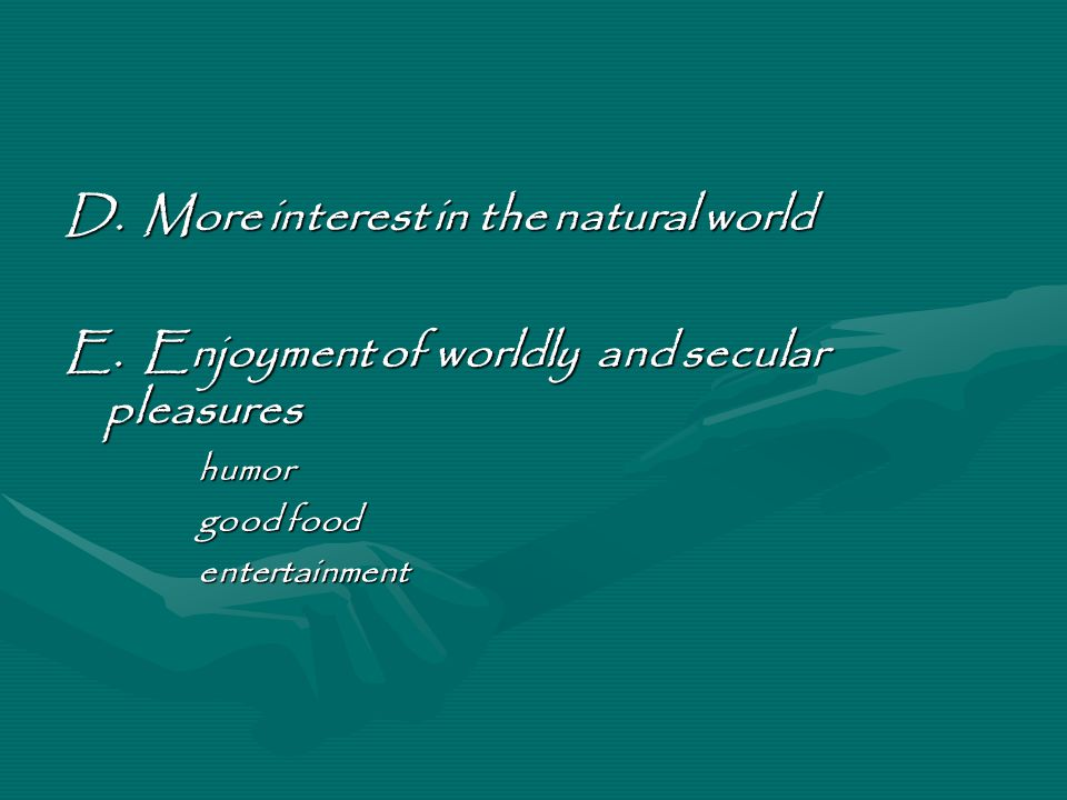 D. More interest in the natural world E. Enjoyment of worldly and secular pleasures humor good food entertainment