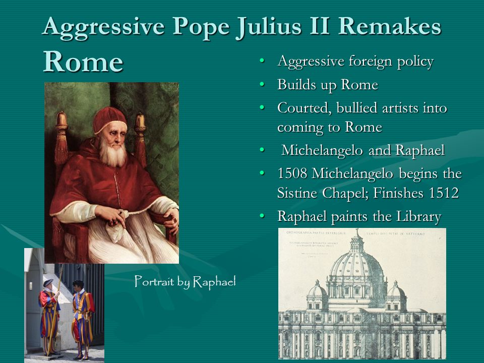 Aggressive Pope Julius II Remakes Rome Aggressive foreign policy Builds up Rome Courted, bullied artists into coming to Rome Michelangelo and Raphael 1508 Michelangelo begins the Sistine Chapel; Finishes 1512 Raphael paints the Library Portrait by Raphael