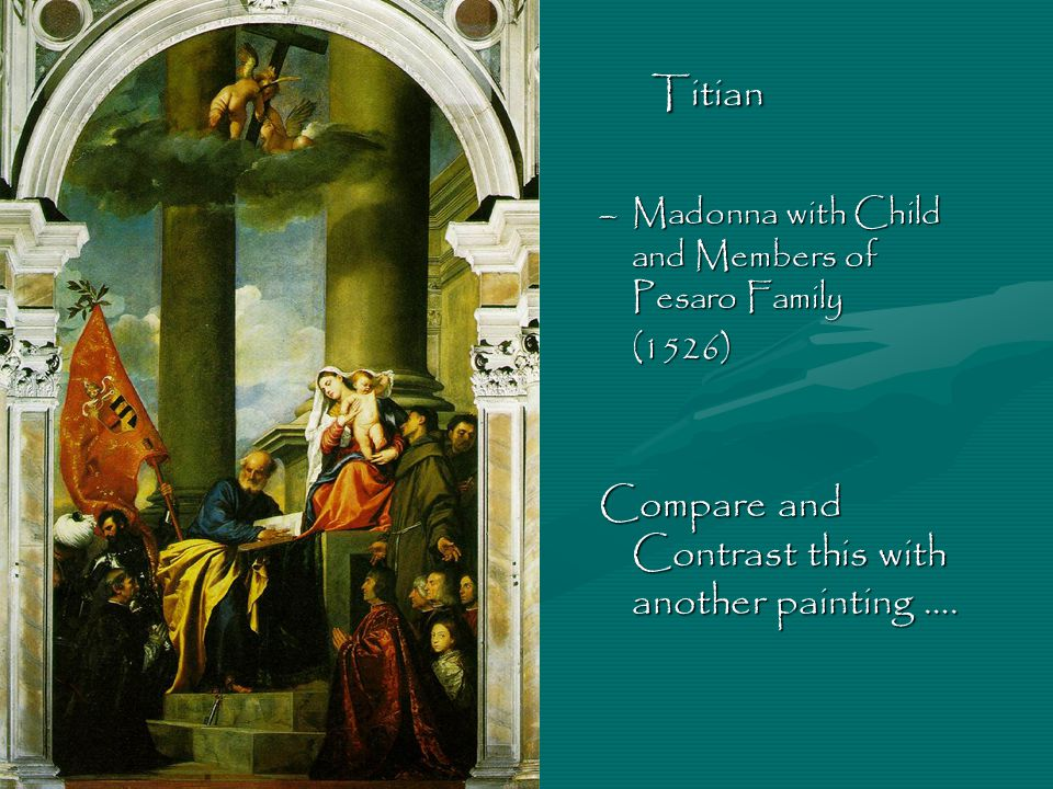 Titian –Madonna with Child and Members of Pesaro Family (1526) Compare and Contrast this with another painting ….