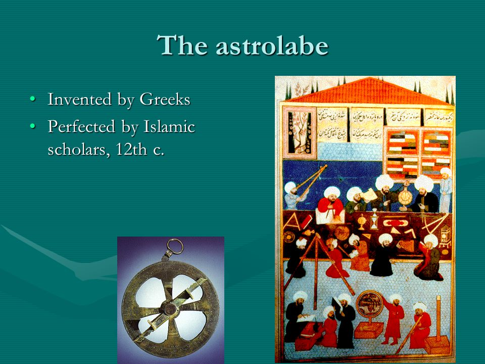The astrolabe Invented by GreeksInvented by Greeks Perfected by Islamic scholars, 12th c.Perfected by Islamic scholars, 12th c.