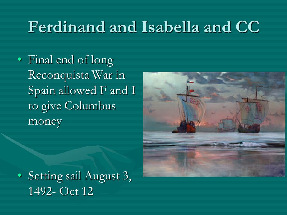 Ferdinand and Isabella and CC Final end of long Reconquista War in Spain allowed F and I to give Columbus moneyFinal end of long Reconquista War in Spain allowed F and I to give Columbus money Setting sail August 3, 1492- Oct 12Setting sail August 3, 1492- Oct 12